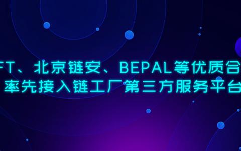 SWFT、北京链安、BEPAL等优质合作方率先接入链工厂第三方服务平台