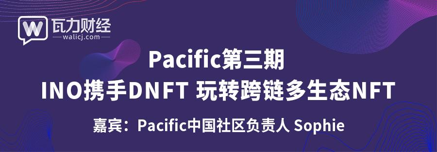 瓦力财经直播 | Pacific第三期INO携手DNFT 玩转跨链多生态NFT
